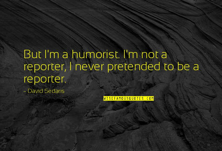 Reluctant Heroes Quotes By David Sedaris: But I'm a humorist. I'm not a reporter,