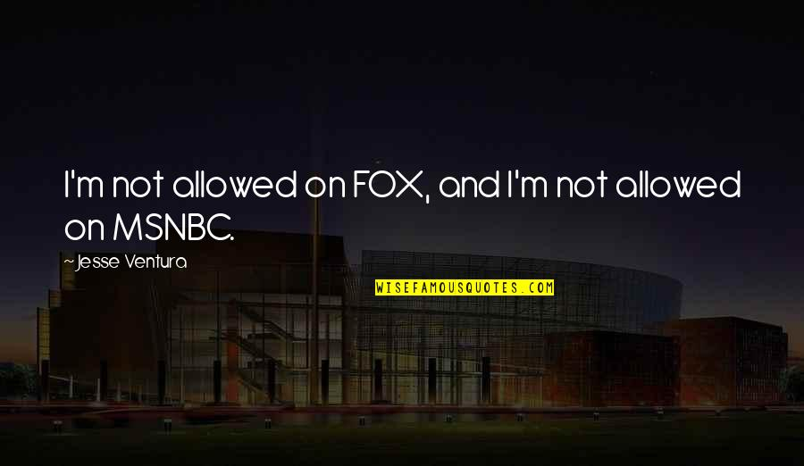 Reluctant Heroes Quotes By Jesse Ventura: I'm not allowed on FOX, and I'm not