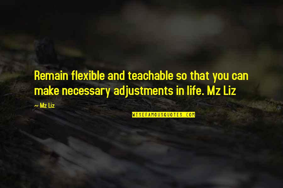 Remain Teachable Quotes By Mz Liz: Remain flexible and teachable so that you can