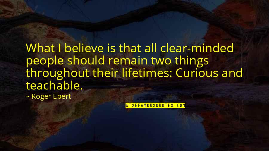 Remain Teachable Quotes By Roger Ebert: What I believe is that all clear-minded people