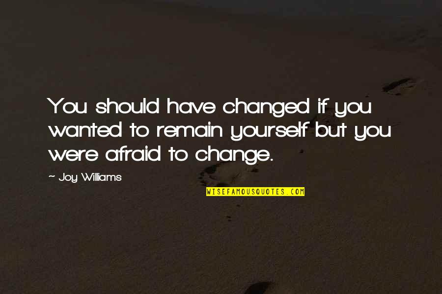 Remain Yourself Quotes By Joy Williams: You should have changed if you wanted to