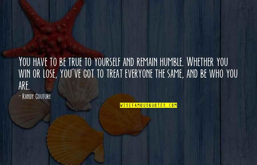 Remain Yourself Quotes By Randy Couture: You have to be true to yourself and