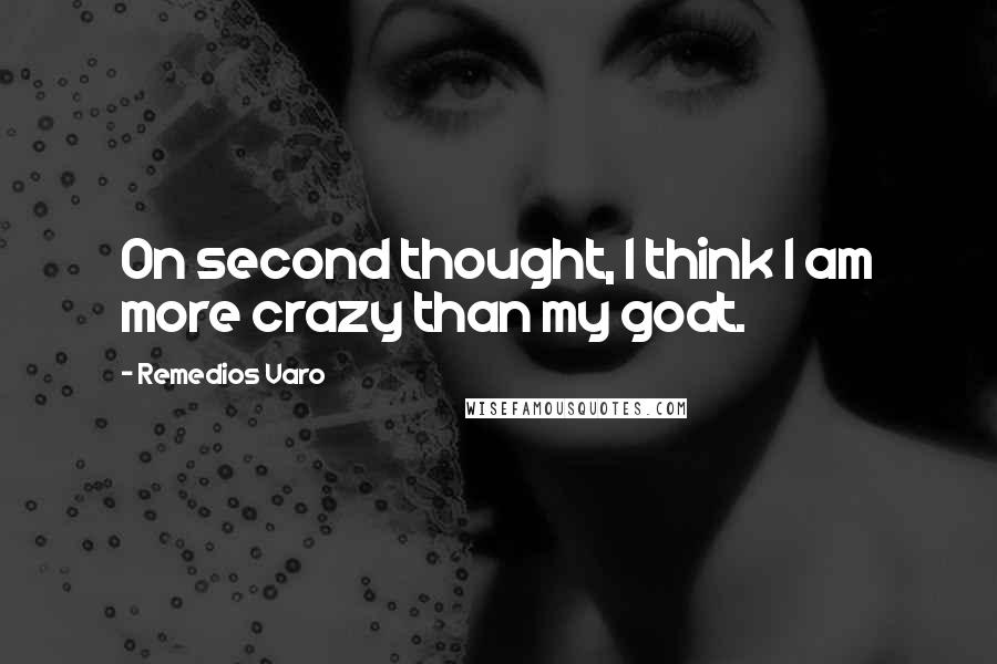 Remedios Varo quotes: On second thought, I think I am more crazy than my goat.