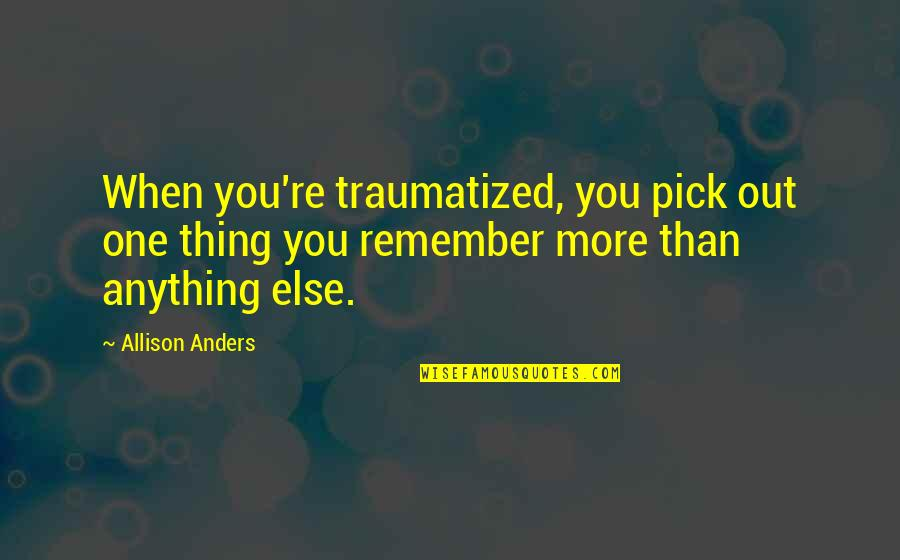 Remember One Thing Quotes By Allison Anders: When you're traumatized, you pick out one thing