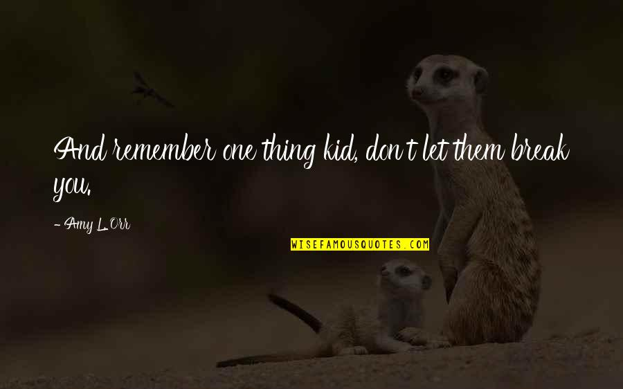 Remember One Thing Quotes By Amy L. Orr: And remember one thing kid, don't let them