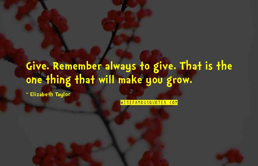 Remember One Thing Quotes By Elizabeth Taylor: Give. Remember always to give. That is the