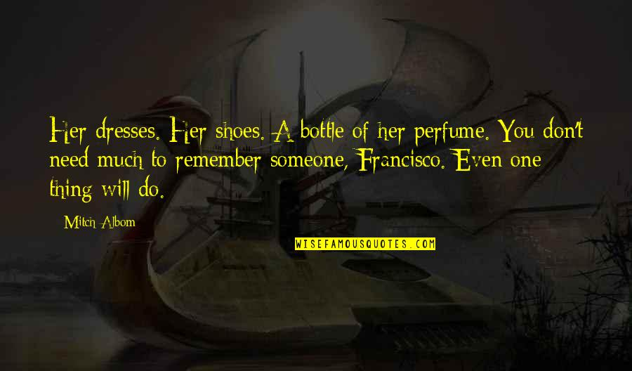 Remember One Thing Quotes By Mitch Albom: Her dresses. Her shoes. A bottle of her