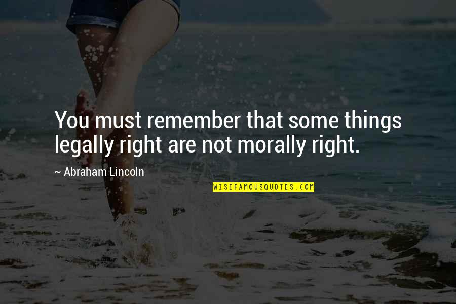 Remember That Quotes By Abraham Lincoln: You must remember that some things legally right