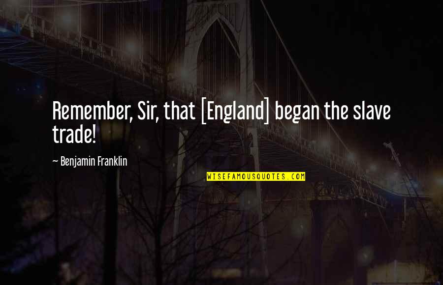 Remember That Quotes By Benjamin Franklin: Remember, Sir, that [England] began the slave trade!