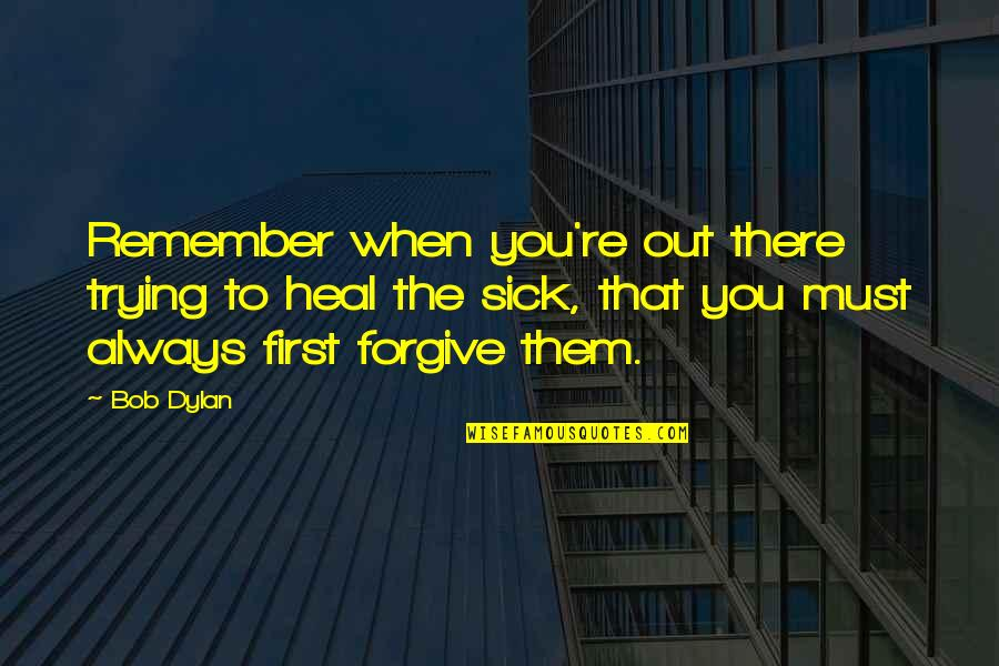 Remember That Quotes By Bob Dylan: Remember when you're out there trying to heal