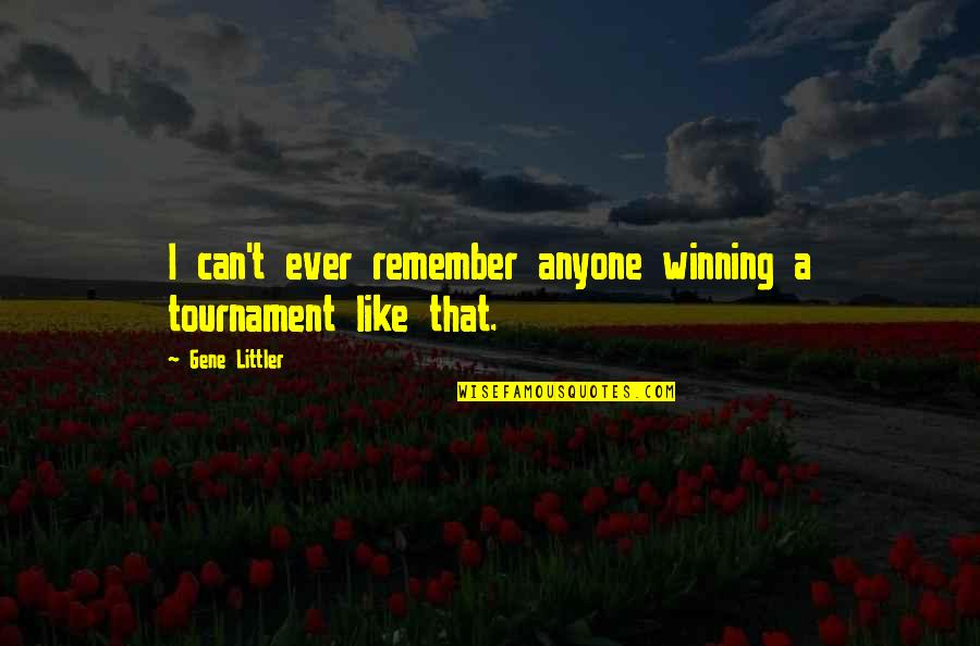 Remember That Quotes By Gene Littler: I can't ever remember anyone winning a tournament
