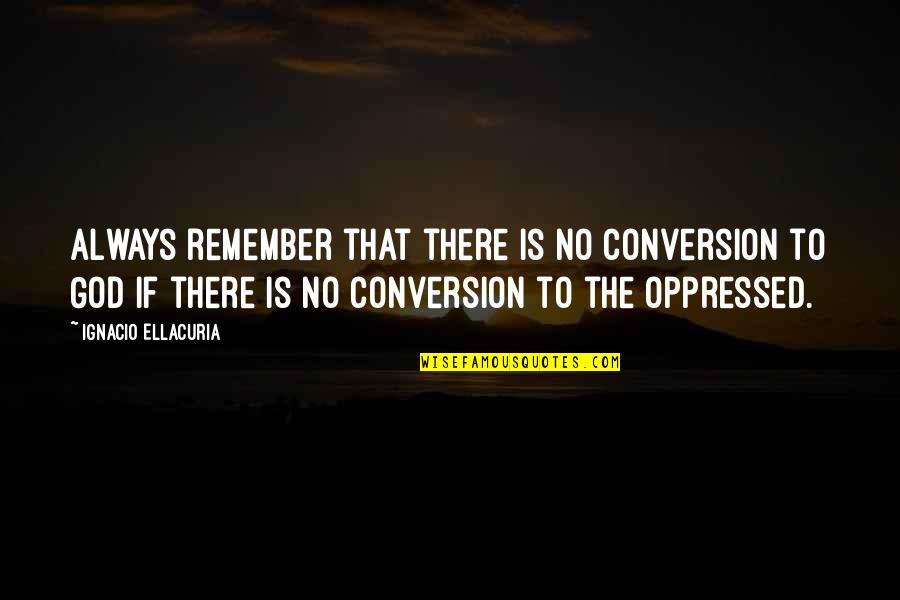Remember That Quotes By Ignacio Ellacuria: Always remember that there is no conversion to