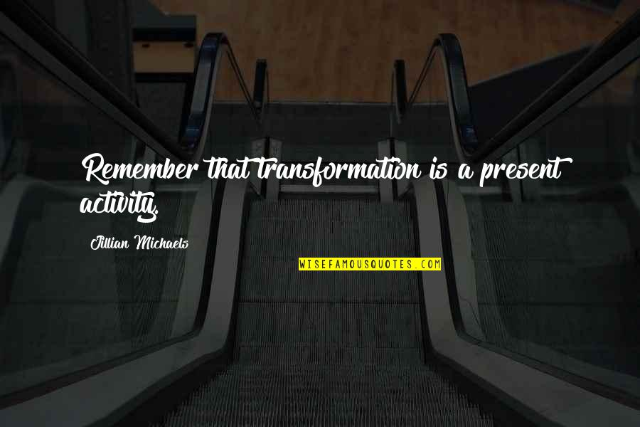 Remember That Quotes By Jillian Michaels: Remember that transformation is a present activity.