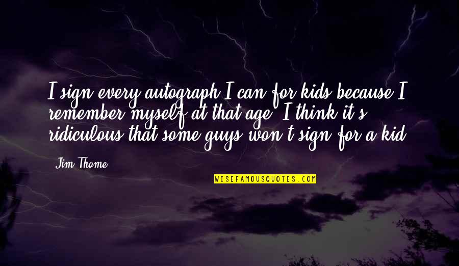 Remember That Quotes By Jim Thome: I sign every autograph I can for kids