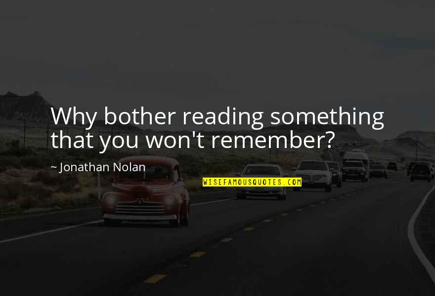 Remember That Quotes By Jonathan Nolan: Why bother reading something that you won't remember?
