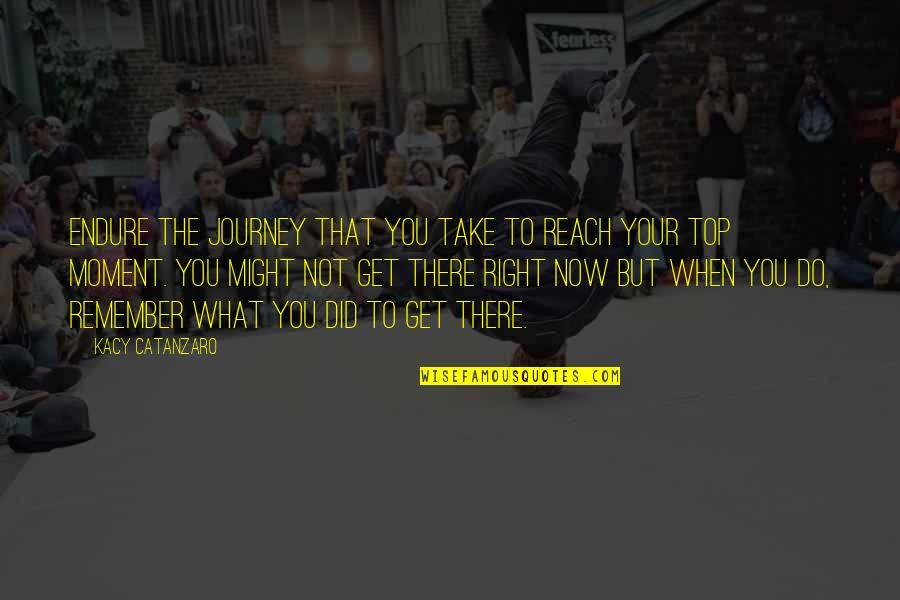Remember That Quotes By Kacy Catanzaro: Endure the journey that you take to reach