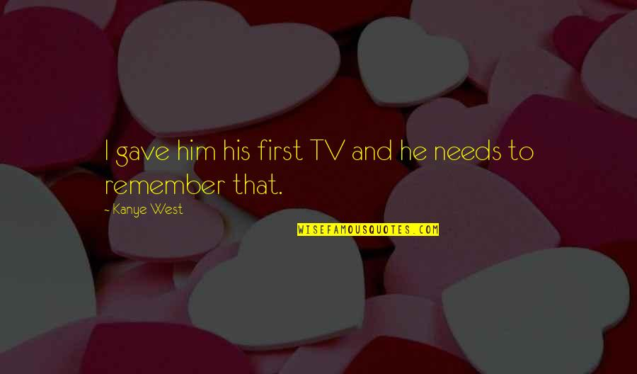 Remember That Quotes By Kanye West: I gave him his first TV and he