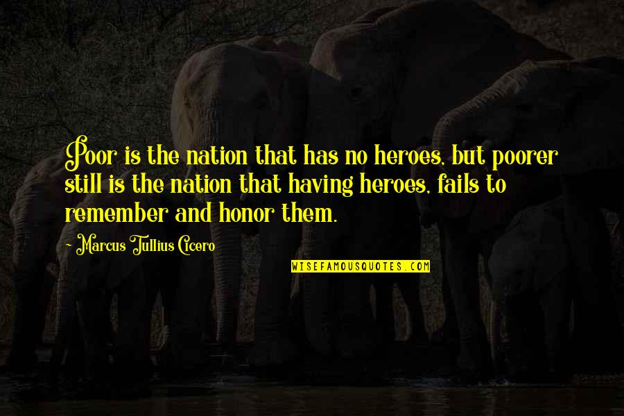 Remember That Quotes By Marcus Tullius Cicero: Poor is the nation that has no heroes,