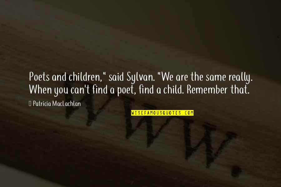 """Remember That Quotes By Patricia MacLachlan: Poets and children,"""" said Sylvan. """"We are the"""