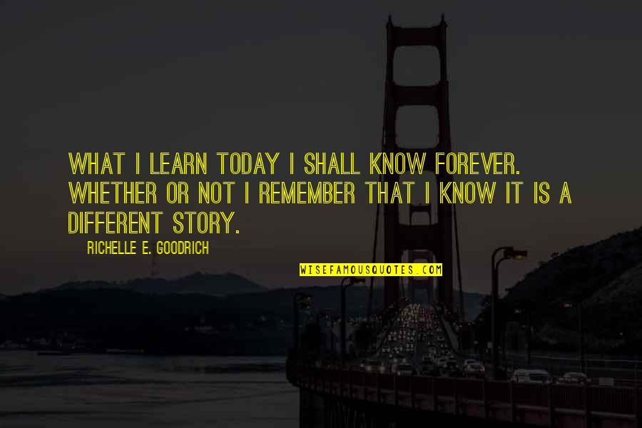 Remember That Quotes By Richelle E. Goodrich: What I learn today I shall know forever.