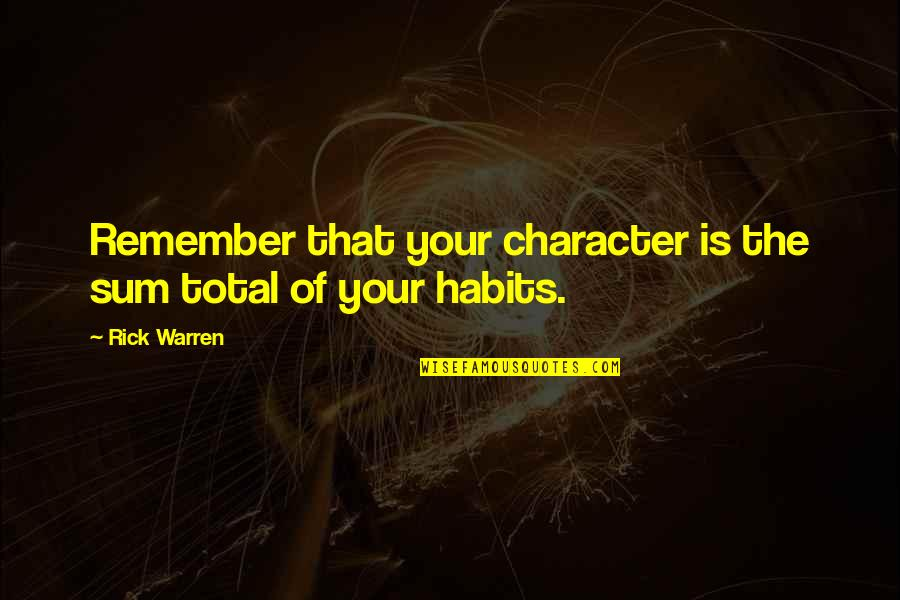 Remember That Quotes By Rick Warren: Remember that your character is the sum total