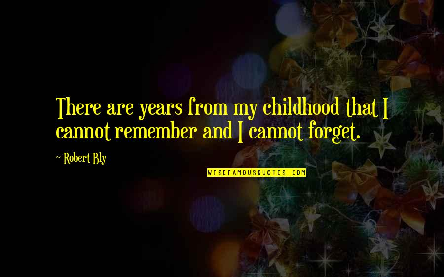 Remember That Quotes By Robert Bly: There are years from my childhood that I