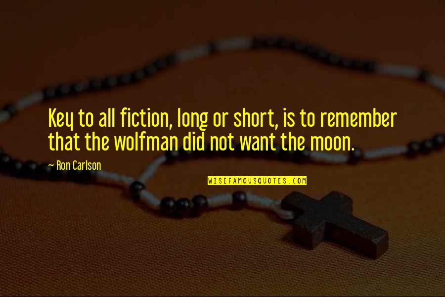Remember That Quotes By Ron Carlson: Key to all fiction, long or short, is