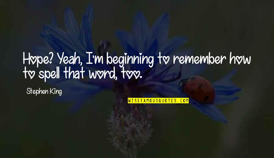 Remember That Quotes By Stephen King: Hope? Yeah, I'm beginning to remember how to