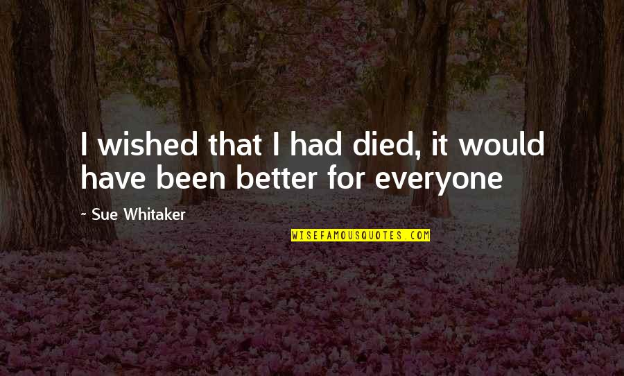 Remember That Quotes By Sue Whitaker: I wished that I had died, it would