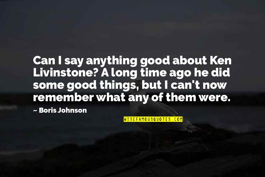 Remember The Good Time Quotes By Boris Johnson: Can I say anything good about Ken Livinstone?