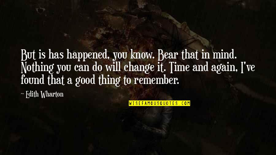 Remember The Good Time Quotes By Edith Wharton: But is has happened, you know. Bear that