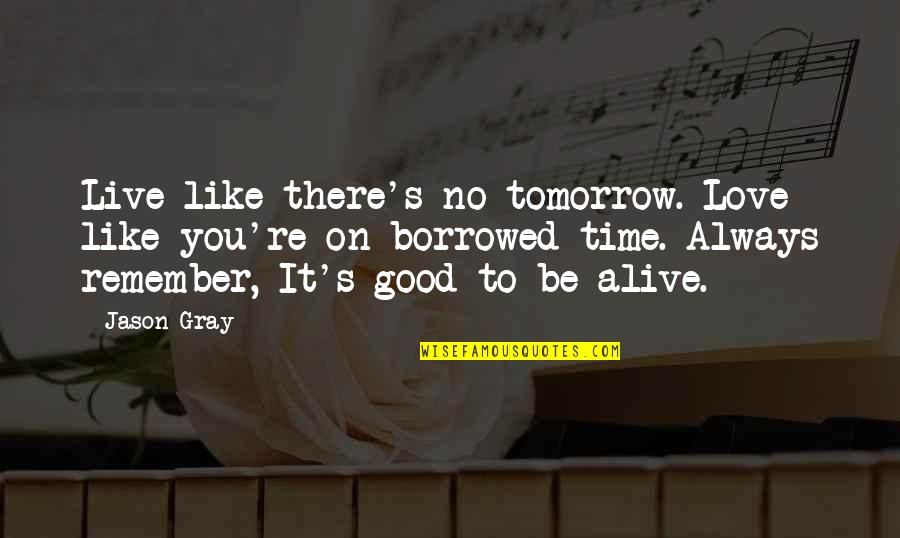 Remember The Good Time Quotes By Jason Gray: Live like there's no tomorrow. Love like you're