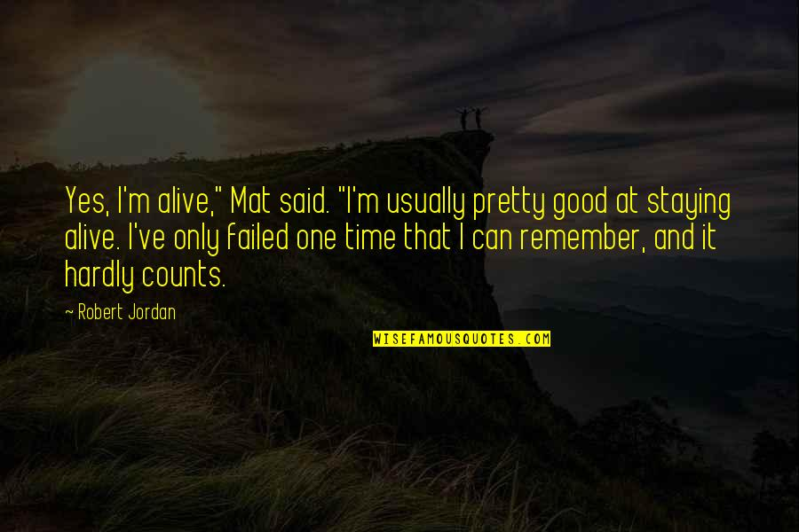 """Remember The Good Time Quotes By Robert Jordan: Yes, I'm alive,"""" Mat said. """"I'm usually pretty"""