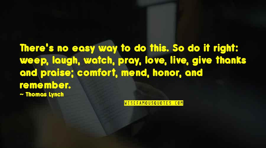 Remember To Give Thanks Quotes By Thomas Lynch: There's no easy way to do this. So