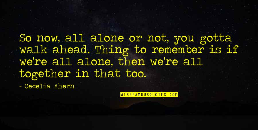 Remember We Love You Quotes By Cecelia Ahern: So now, all alone or not, you gotta