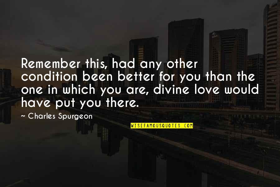 Remember We Love You Quotes By Charles Spurgeon: Remember this, had any other condition been better