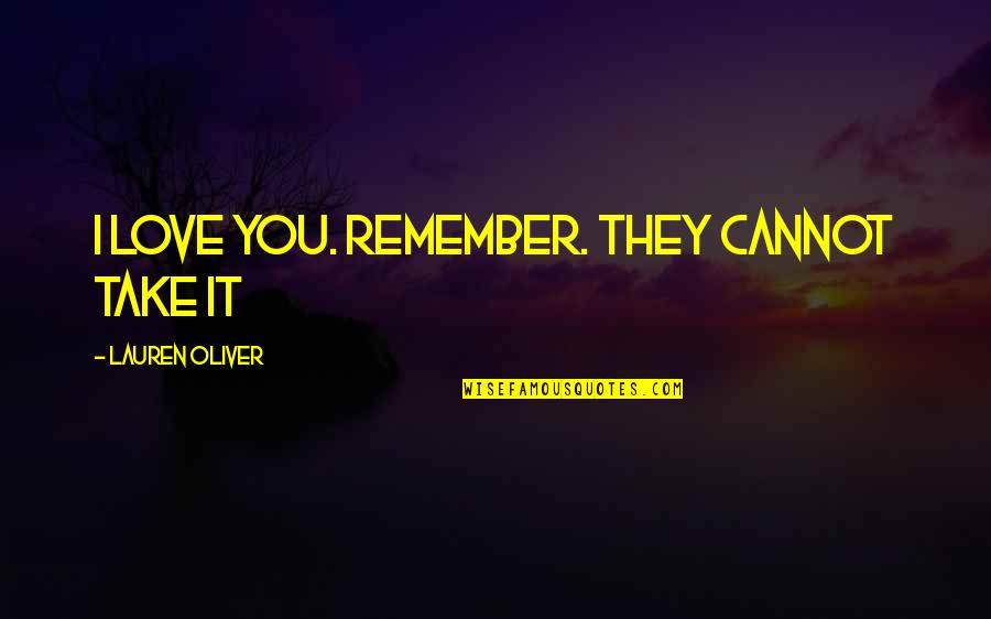 Remember We Love You Quotes By Lauren Oliver: I love you. Remember. They cannot take it
