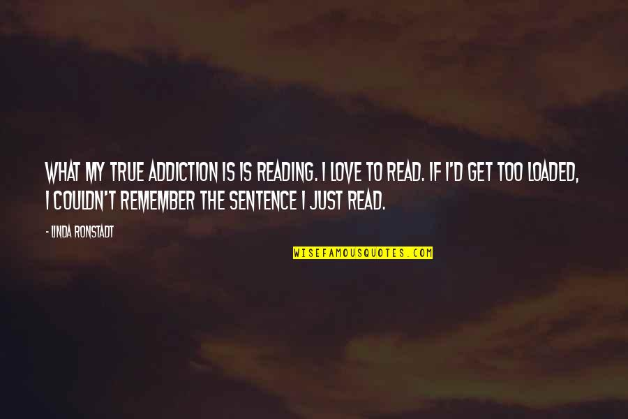 Remember We Love You Quotes By Linda Ronstadt: What my true addiction is is reading. I