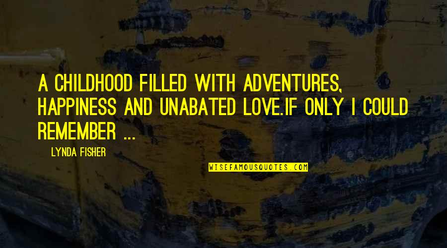 Remember We Love You Quotes By Lynda Fisher: A childhood filled with adventures, happiness and unabated
