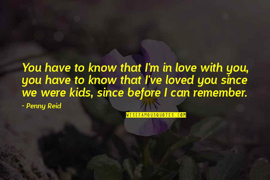 Remember We Love You Quotes By Penny Reid: You have to know that I'm in love
