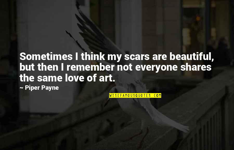 Remember We Love You Quotes By Piper Payne: Sometimes I think my scars are beautiful, but
