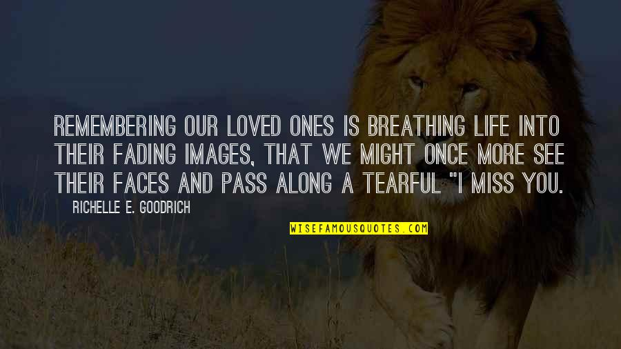 Remember We Love You Quotes By Richelle E. Goodrich: Remembering our loved ones is breathing life into
