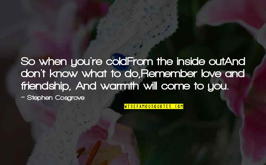 Remember We Love You Quotes By Stephen Cosgrove: So when you're coldFrom the inside outAnd don't