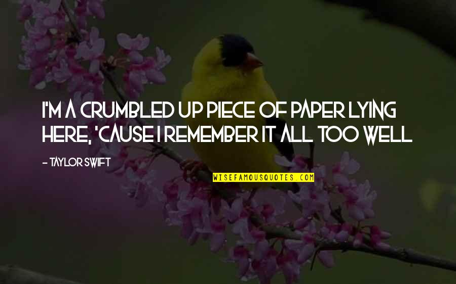 Remember We Love You Quotes By Taylor Swift: I'm a crumbled up piece of paper lying
