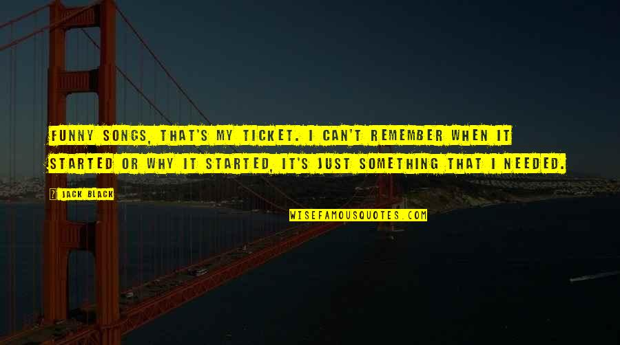 Remember Why You Started Quotes By Jack Black: Funny songs, that's my ticket. I can't remember