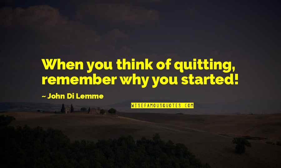 Remember Why You Started Quotes By John Di Lemme: When you think of quitting, remember why you