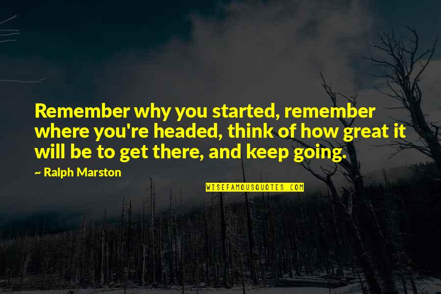 Remember Why You Started Quotes By Ralph Marston: Remember why you started, remember where you're headed,