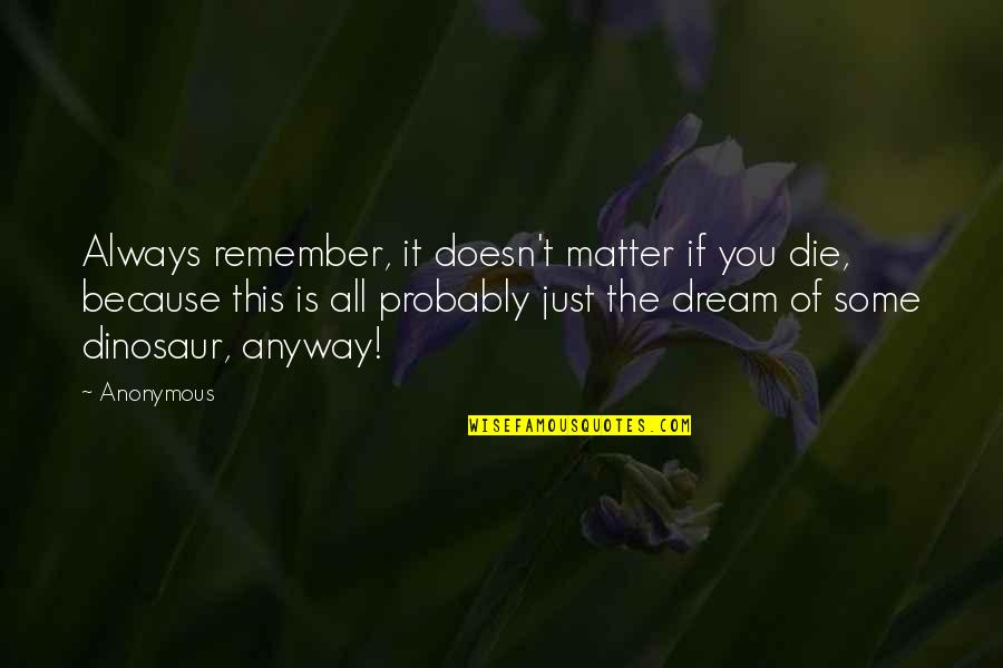 Remember You Always Quotes By Anonymous: Always remember, it doesn't matter if you die,
