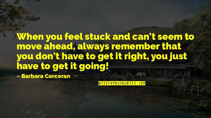 Remember You Always Quotes By Barbara Corcoran: When you feel stuck and can't seem to