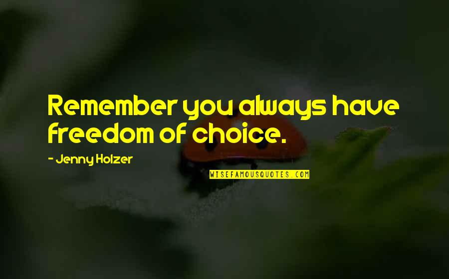 Remember You Always Quotes By Jenny Holzer: Remember you always have freedom of choice.